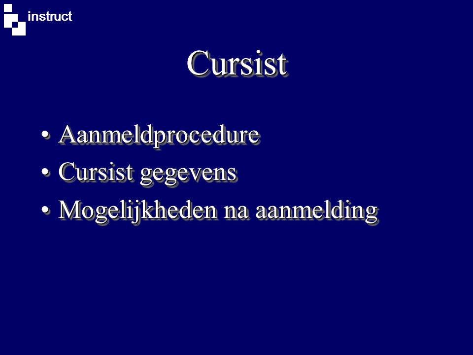 instruct CursistCursist AanmeldprocedureAanmeldprocedure Cursist gegevensCursist gegevens Mogelijkheden na aanmeldingMogelijkheden na aanmelding AanmeldprocedureAanmeldprocedure Cursist gegevensCursist gegevens Mogelijkheden na aanmeldingMogelijkheden na aanmelding