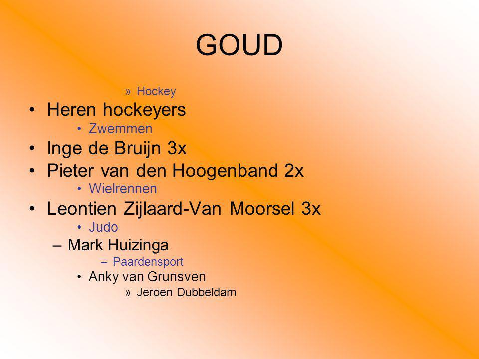 GOUD »Hockey Heren hockeyers Zwemmen Inge de Bruijn 3x Pieter van den Hoogenband 2x Wielrennen Leontien Zijlaard-Van Moorsel 3x Judo –Mark Huizinga –P