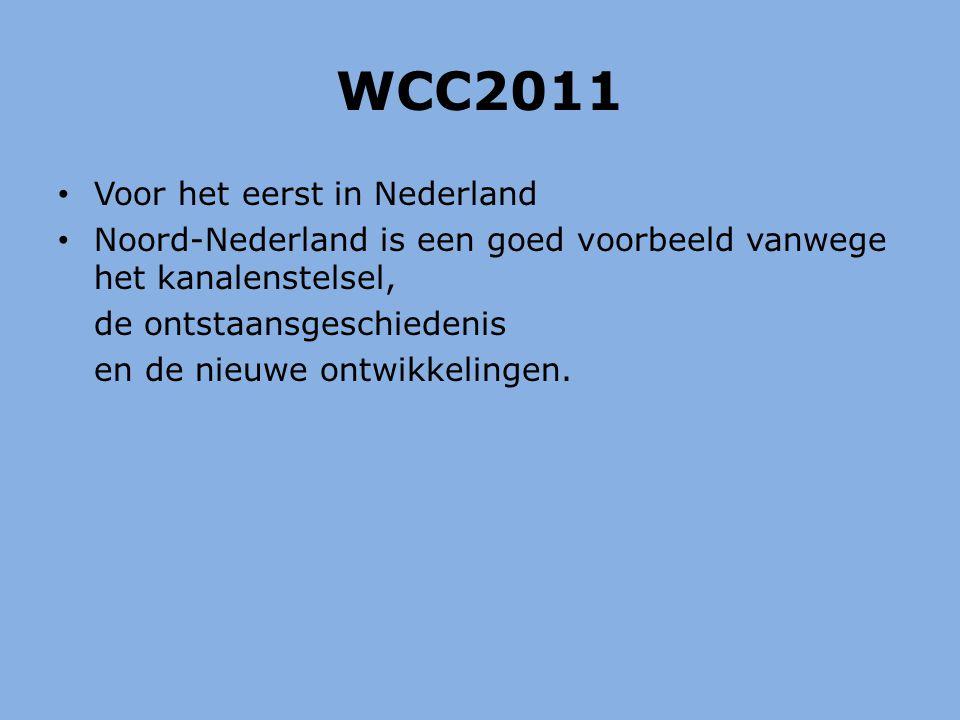 WCC2011 Voor het eerst in Nederland Noord-Nederland is een goed voorbeeld vanwege het kanalenstelsel, de ontstaansgeschiedenis en de nieuwe ontwikkelingen.