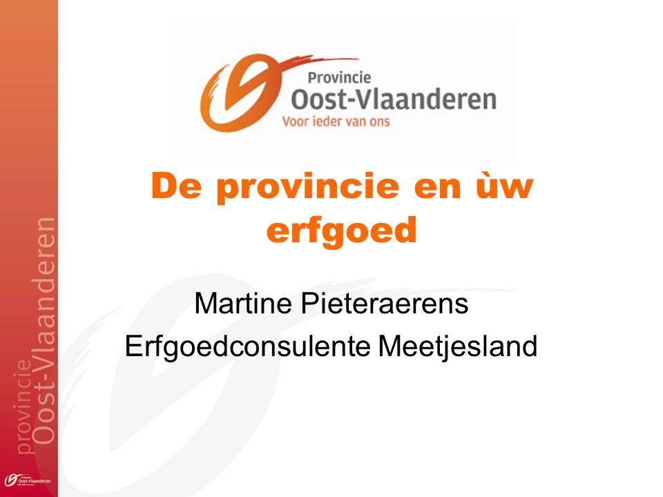 De provincie en ùw erfgoed Martine Pieteraerens Erfgoedconsulente Meetjesland