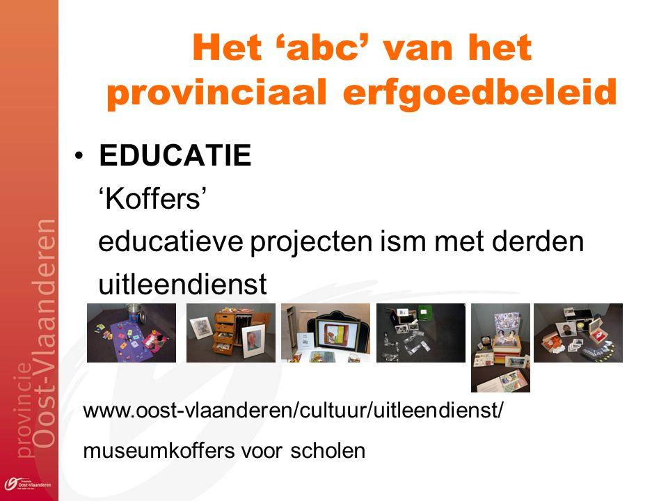 Het 'abc' van het provinciaal erfgoedbeleid EDUCATIE 'Koffers' educatieve projecten ism met derden uitleendienst www.oost-vlaanderen/cultuur/uitleendi