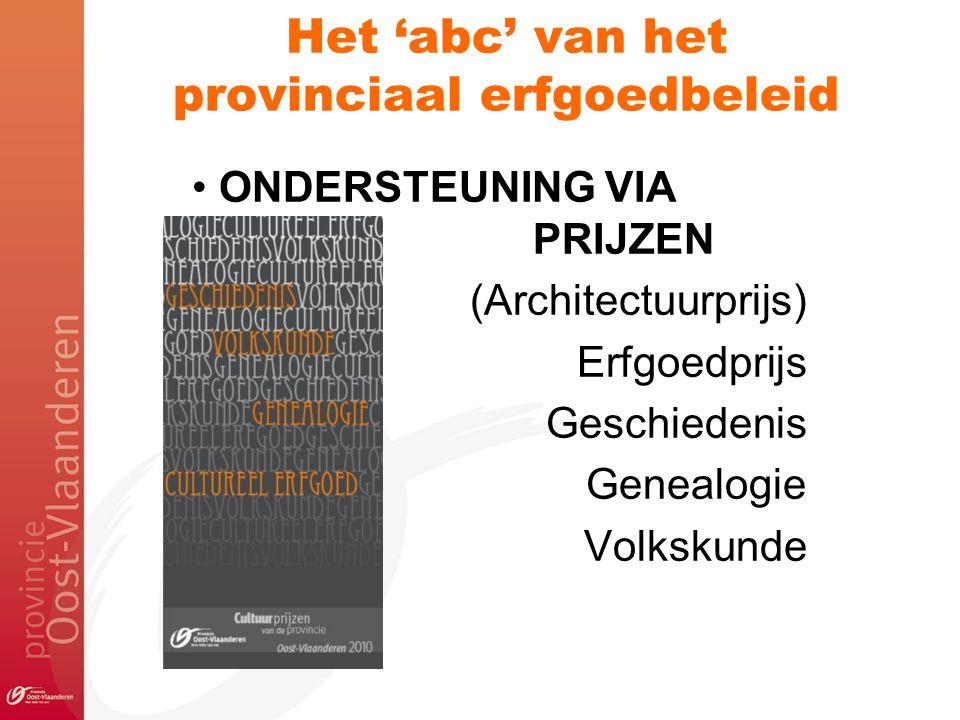 Het 'abc' van het provinciaal erfgoedbeleid ONDERSTEUNING VIA PRIJZEN (Architectuurprijs) Erfgoedprijs Geschiedenis Genealogie Volkskunde