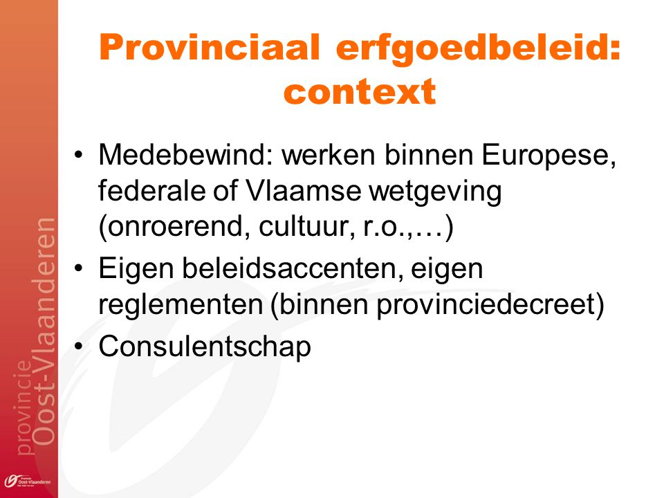Provinciaal erfgoedbeleid: context Medebewind: werken binnen Europese, federale of Vlaamse wetgeving (onroerend, cultuur, r.o.,…) Eigen beleidsaccente