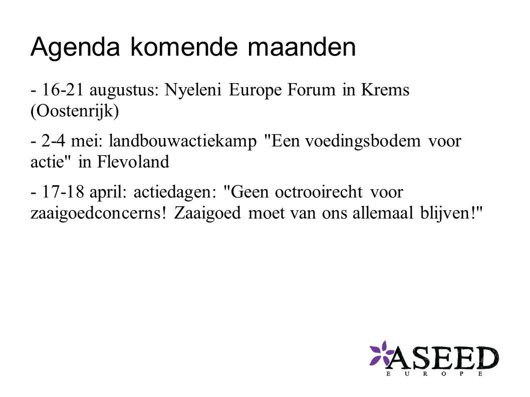 Agenda komende maanden - 16-21 augustus: Nyeleni Europe Forum in Krems (Oostenrijk) - 2-4 mei: landbouwactiekamp Een voedingsbodem voor actie in Flevoland - 17-18 april: actiedagen: Geen octrooirecht voor zaaigoedconcerns.