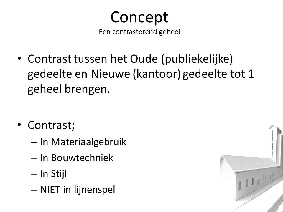 Concept Een contrasterend geheel Contrast tussen het Oude (publiekelijke) gedeelte en Nieuwe (kantoor) gedeelte tot 1 geheel brengen.