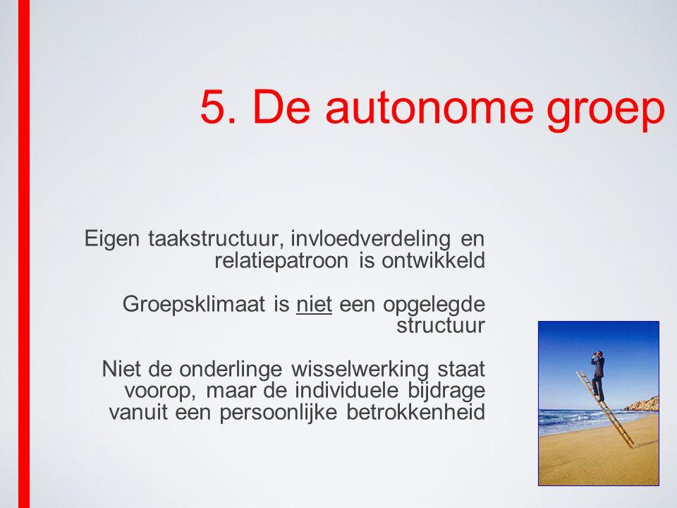 5. De autonome groep Eigen taakstructuur, invloedverdeling en relatiepatroon is ontwikkeld Groepsklimaat is niet een opgelegde structuur Niet de onder