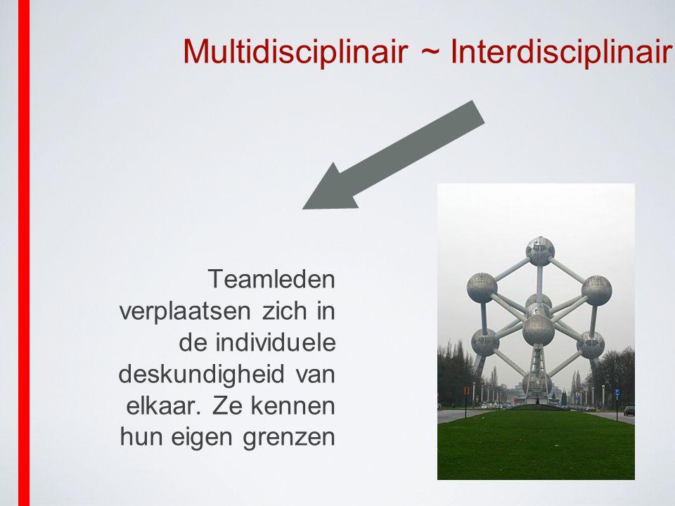 Multidisciplinair ~ Interdisciplinair Teamleden verplaatsen zich in de individuele deskundigheid van elkaar. Ze kennen hun eigen grenzen