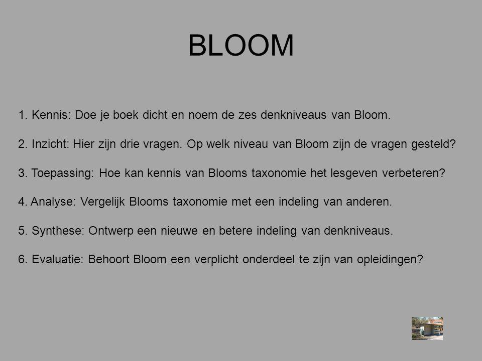 BLOOM 1. Kennis: Doe je boek dicht en noem de zes denkniveaus van Bloom. 2. Inzicht: Hier zijn drie vragen. Op welk niveau van Bloom zijn de vragen ge