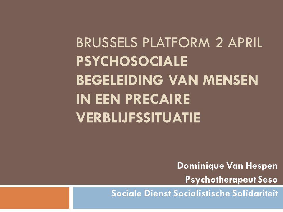 BRUSSELS PLATFORM 2 APRIL PSYCHOSOCIALE BEGELEIDING VAN MENSEN IN EEN PRECAIRE VERBLIJFSSITUATIE Dominique Van Hespen Psychotherapeut Seso Sociale Dienst Socialistische Solidariteit