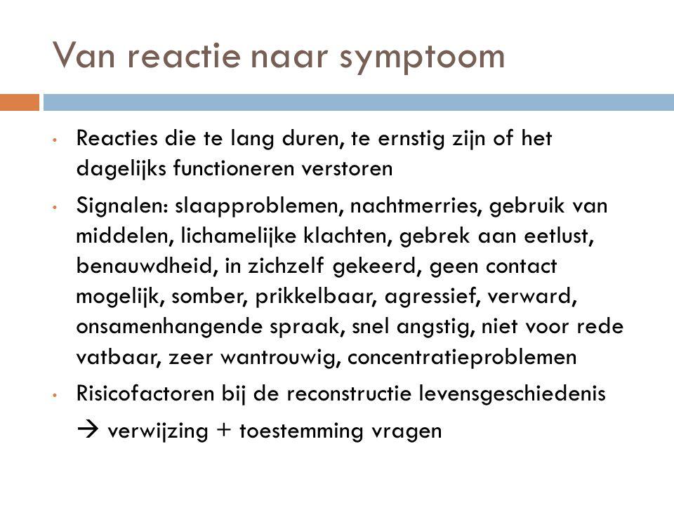 Van reactie naar symptoom Reacties die te lang duren, te ernstig zijn of het dagelijks functioneren verstoren Signalen: slaapproblemen, nachtmerries,
