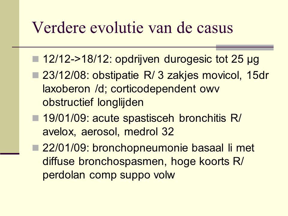 Verdere evolutie van de casus 12/12->18/12: opdrijven durogesic tot 25 µg 23/12/08: obstipatie R/ 3 zakjes movicol, 15dr laxoberon /d; corticodependen