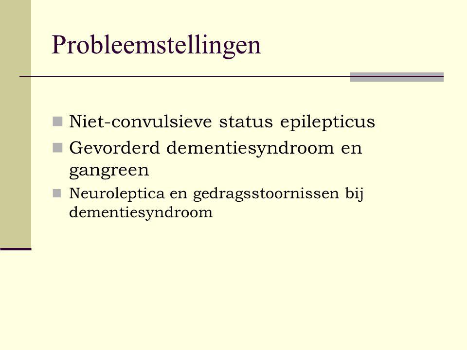 Probleemstellingen Niet-convulsieve status epilepticus Gevorderd dementiesyndroom en gangreen Neuroleptica en gedragsstoornissen bij dementiesyndroom