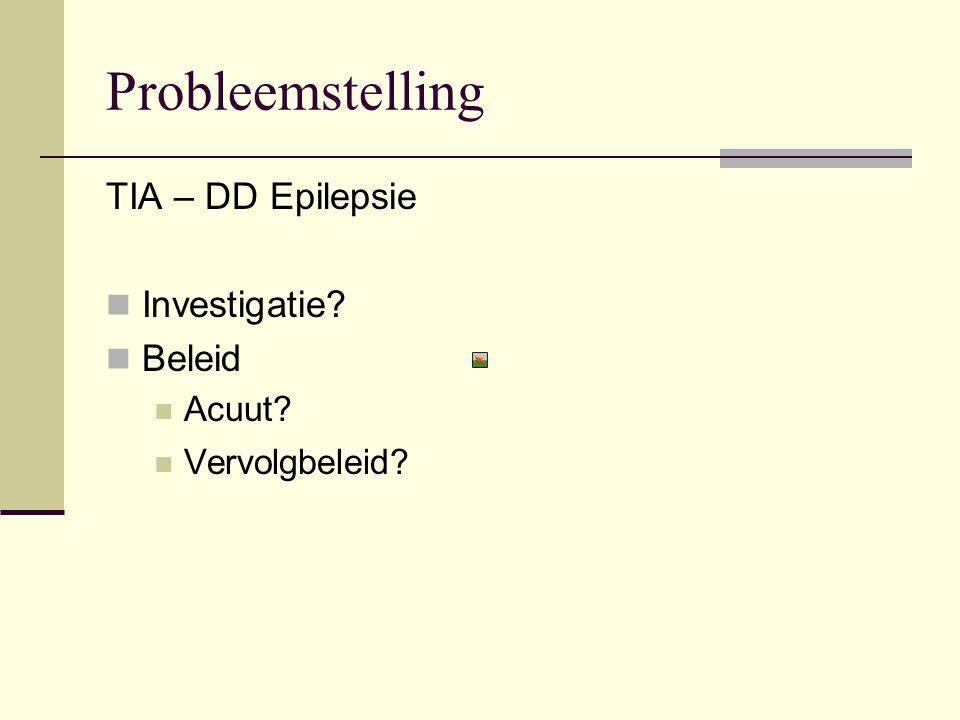 Probleemstelling TIA – DD Epilepsie Investigatie? Beleid Acuut? Vervolgbeleid?