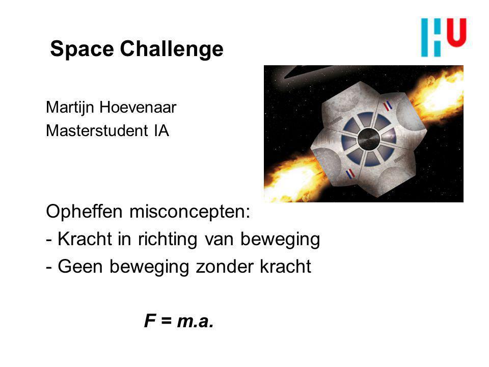 Space Challenge Martijn Hoevenaar Masterstudent IA Opheffen misconcepten: - Kracht in richting van beweging - Geen beweging zonder kracht F = m.a.