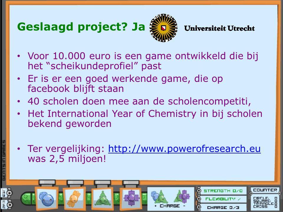 """Geslaagd project? Ja Voor 10.000 euro is een game ontwikkeld die bij het """"scheikundeprofiel"""" past Er is er een goed werkende game, die op facebook bli"""