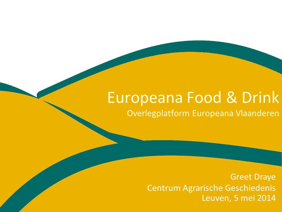 Europeana Food & Drink Overlegplatform Europeana Vlaanderen Leuven, 5 mei 2014 Greet Draye Centrum Agrarische Geschiedenis
