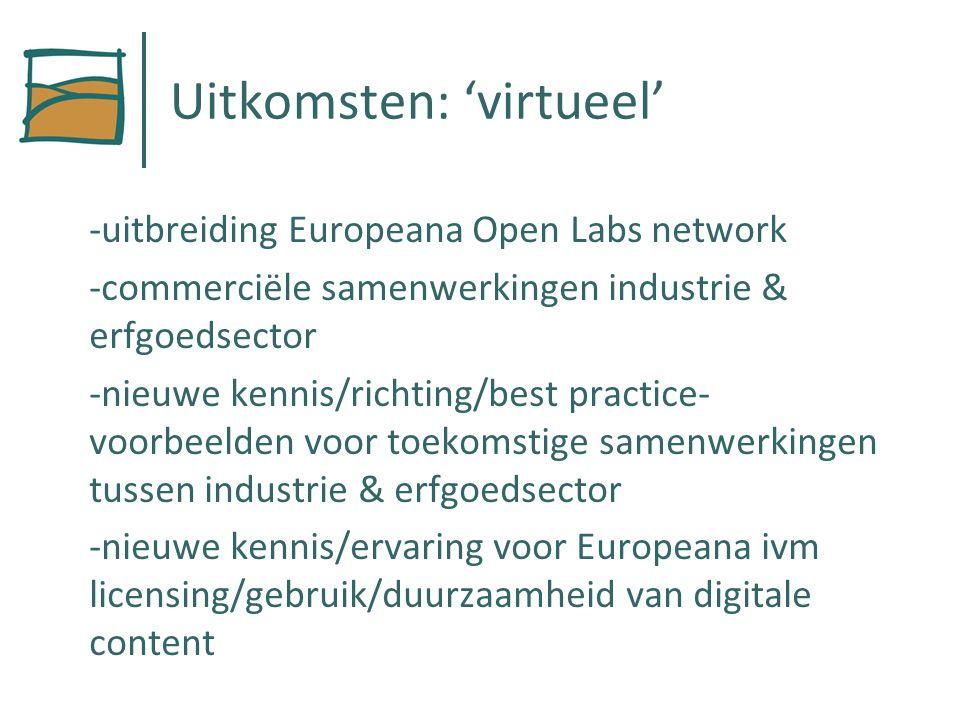 Uitkomsten: 'virtueel' -uitbreiding Europeana Open Labs network -commerciële samenwerkingen industrie & erfgoedsector -nieuwe kennis/richting/best practice- voorbeelden voor toekomstige samenwerkingen tussen industrie & erfgoedsector -nieuwe kennis/ervaring voor Europeana ivm licensing/gebruik/duurzaamheid van digitale content