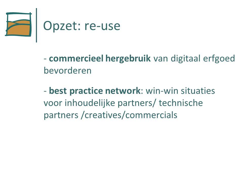 Opzet: re-use - commercieel hergebruik van digitaal erfgoed bevorderen - best practice network: win-win situaties voor inhoudelijke partners/ technische partners /creatives/commercials