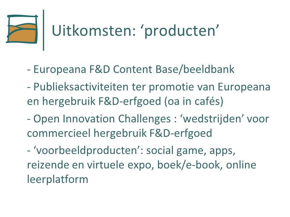 Uitkomsten: 'producten' - Europeana F&D Content Base/beeldbank - Publieksactiviteiten ter promotie van Europeana en hergebruik F&D-erfgoed (oa in cafés) - Open Innovation Challenges : 'wedstrijden' voor commercieel hergebruik F&D-erfgoed - 'voorbeeldproducten': social game, apps, reizende en virtuele expo, boek/e-book, online leerplatform
