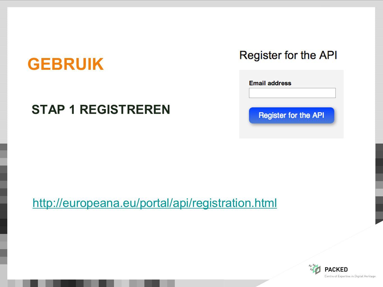 GEBRUIK STAP 1 REGISTREREN http://europeana.eu/portal/api/registration.html