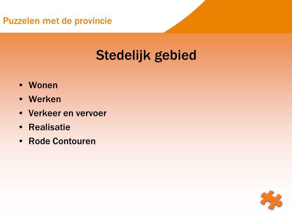 Puzzelen met de provincie Stedelijk gebied Wonen Werken Verkeer en vervoer Realisatie Rode Contouren