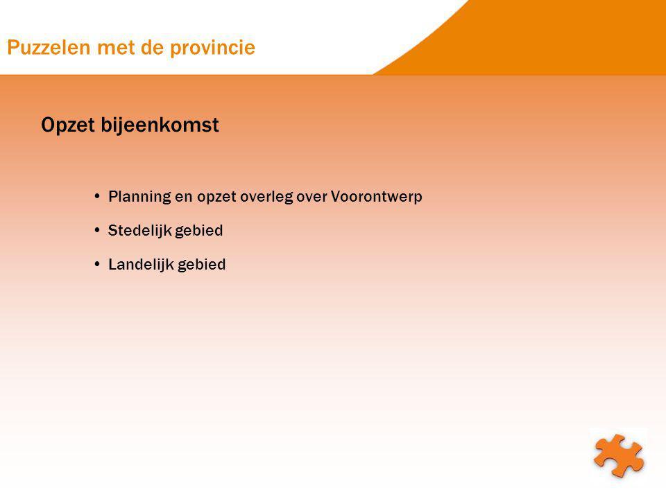 Puzzelen met de provincie Opzet bijeenkomst Planning en opzet overleg over Voorontwerp Stedelijk gebied Landelijk gebied