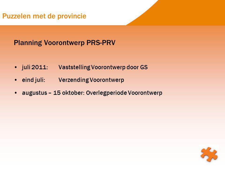 Puzzelen met de provincie Planning Voorontwerp PRS-PRV juli 2011:Vaststelling Voorontwerp door GS eind juli:Verzending Voorontwerp augustus – 15 oktob