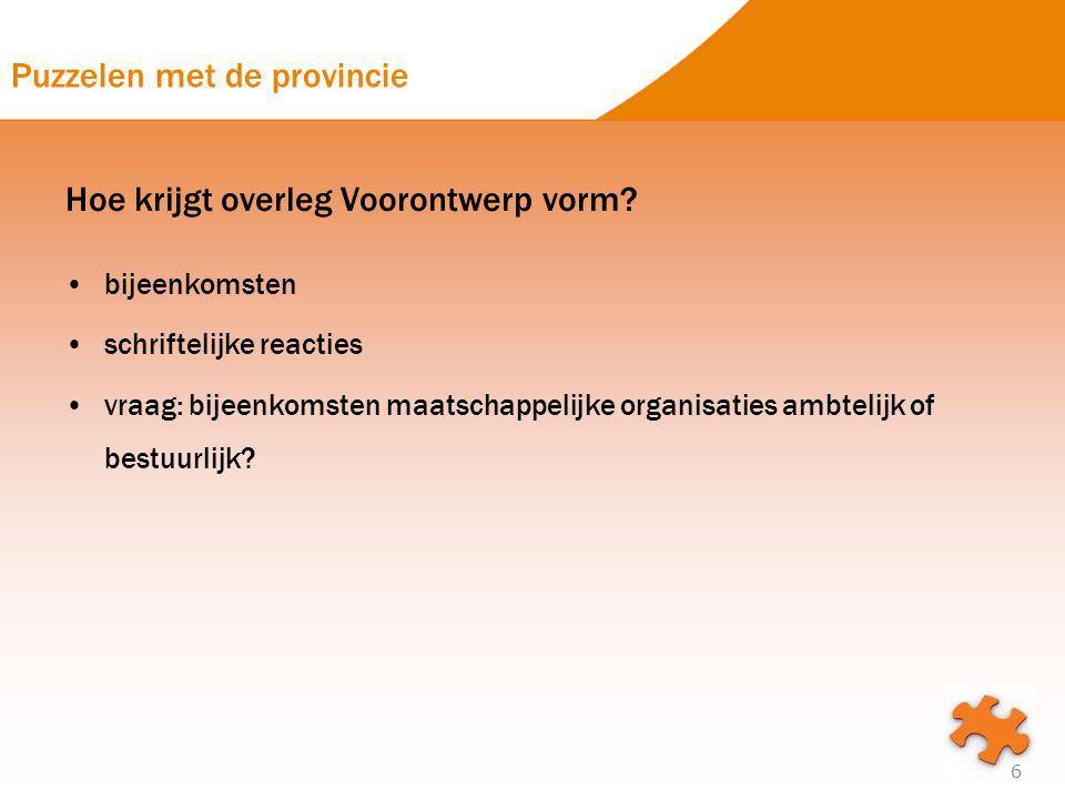 Puzzelen met de provincie Hoe krijgt overleg Voorontwerp vorm? bijeenkomsten schriftelijke reacties vraag: bijeenkomsten maatschappelijke organisaties