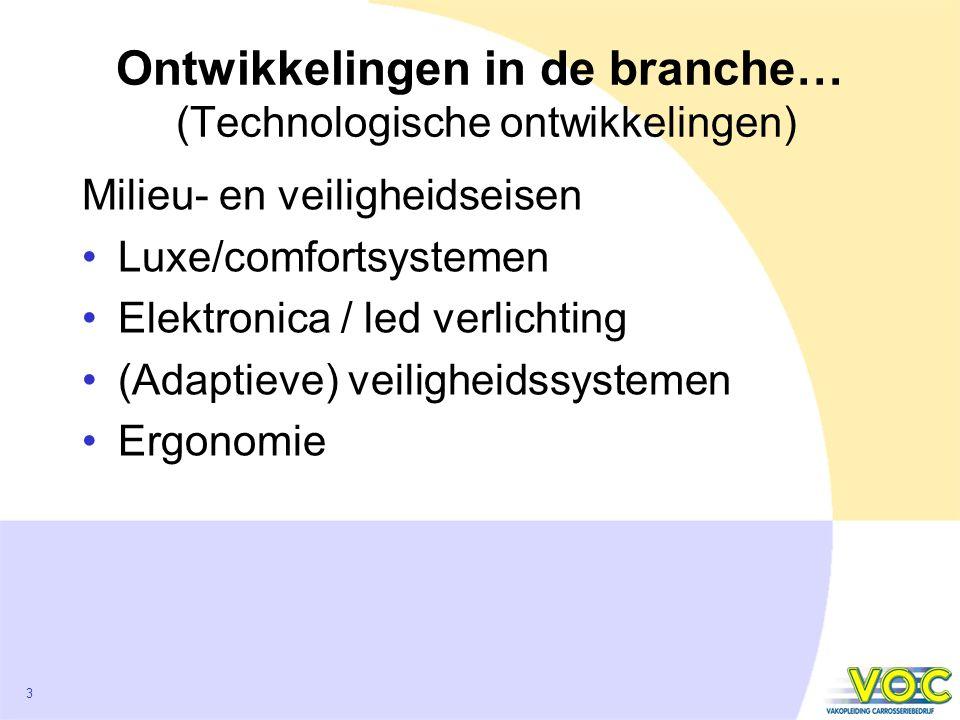 3 Ontwikkelingen in de branche… (Technologische ontwikkelingen) Milieu- en veiligheidseisen Luxe/comfortsystemen Elektronica / led verlichting (Adaptieve) veiligheidssystemen Ergonomie