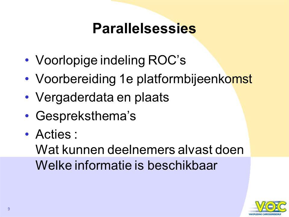 9 Parallelsessies Voorlopige indeling ROC's Voorbereiding 1e platformbijeenkomst Vergaderdata en plaats Gespreksthema's Acties : Wat kunnen deelnemers alvast doen Welke informatie is beschikbaar