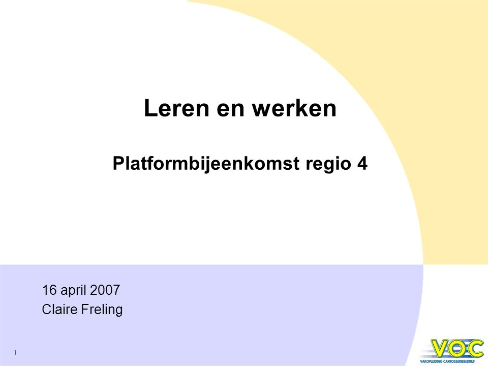 1 Leren en werken Platformbijeenkomst regio 4 16 april 2007 Claire Freling