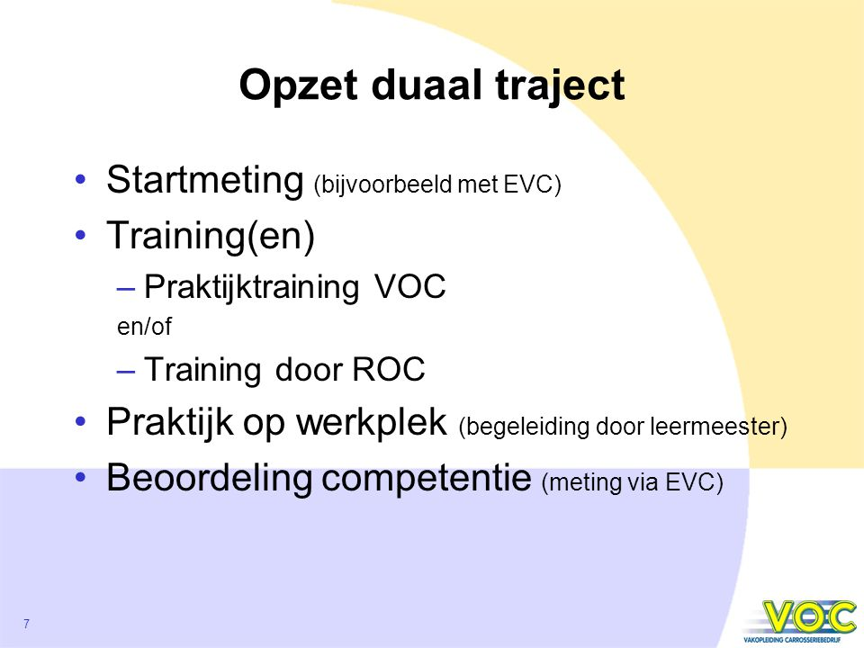 7 Opzet duaal traject Startmeting (bijvoorbeeld met EVC) Training(en) –Praktijktraining VOC en/of –Training door ROC Praktijk op werkplek (begeleiding door leermeester) Beoordeling competentie (meting via EVC)
