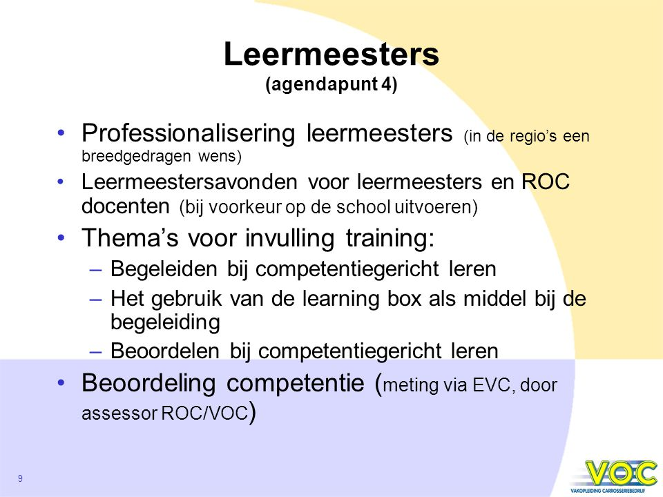9 Leermeesters (agendapunt 4) Professionalisering leermeesters (in de regio's een breedgedragen wens) Leermeestersavonden voor leermeesters en ROC docenten (bij voorkeur op de school uitvoeren) Thema's voor invulling training: –Begeleiden bij competentiegericht leren –Het gebruik van de learning box als middel bij de begeleiding –Beoordelen bij competentiegericht leren Beoordeling competentie ( meting via EVC, door assessor ROC/VOC )