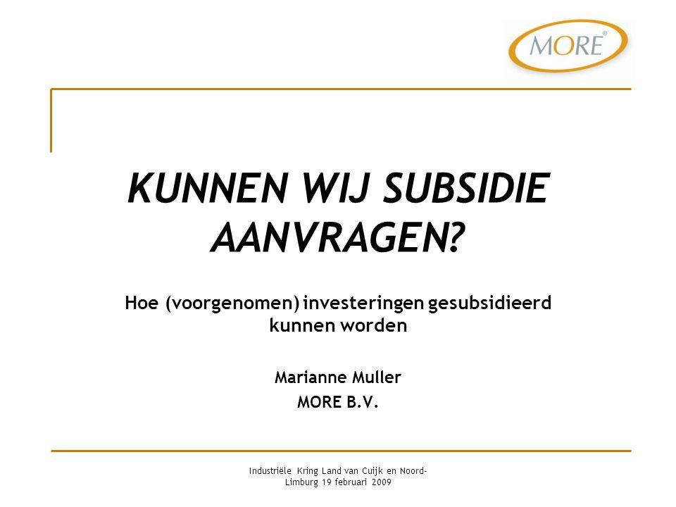 KUNNEN WIJ SUBSIDIE AANVRAGEN? Hoe (voorgenomen) investeringen gesubsidieerd kunnen worden Marianne Muller MORE B.V. Industriële Kring Land van Cuijk