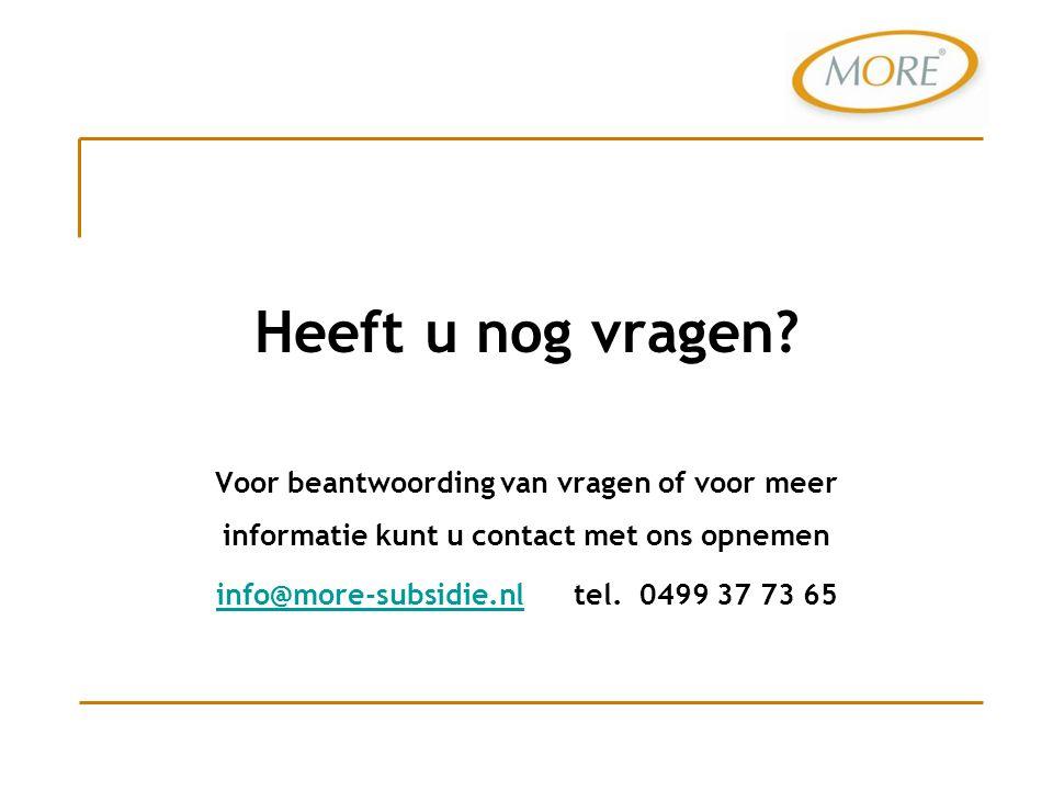 Voor beantwoording van vragen of voor meer informatie kunt u contact met ons opnemen info@more-subsidie.nlinfo@more-subsidie.nl tel. 0499 37 73 65 Hee