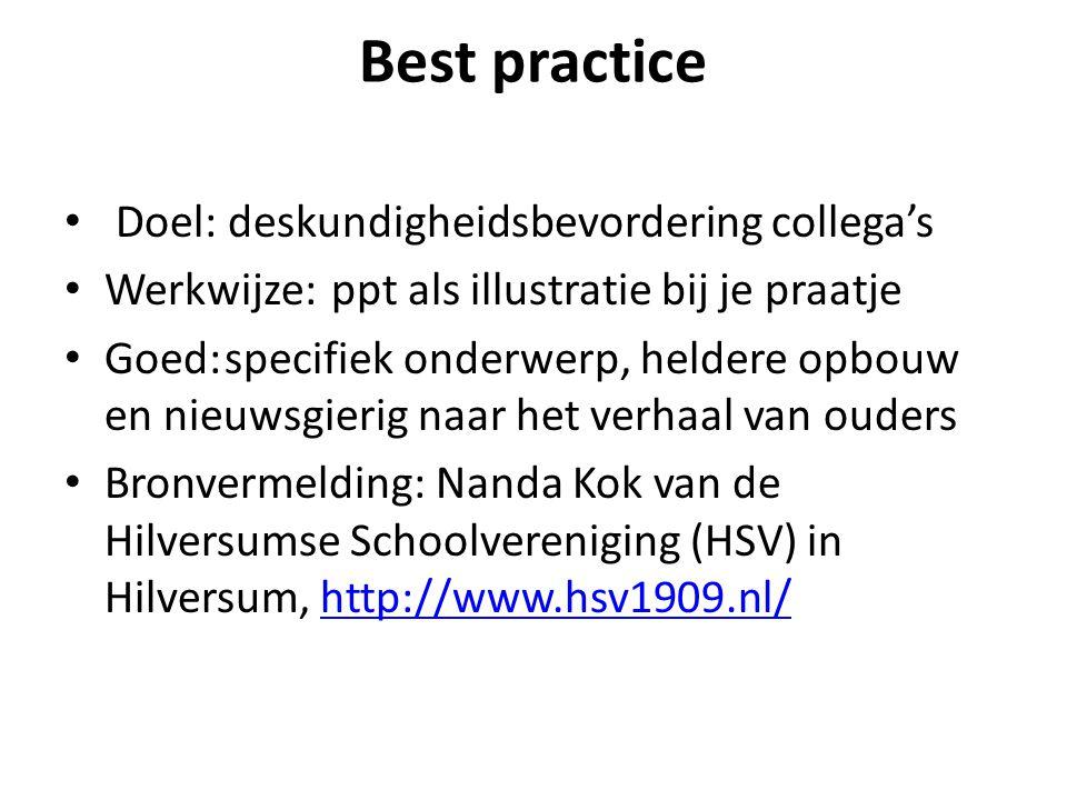 Best practice Doel: deskundigheidsbevordering collega's Werkwijze:ppt als illustratie bij je praatje Goed:specifiek onderwerp, heldere opbouw en nieuw