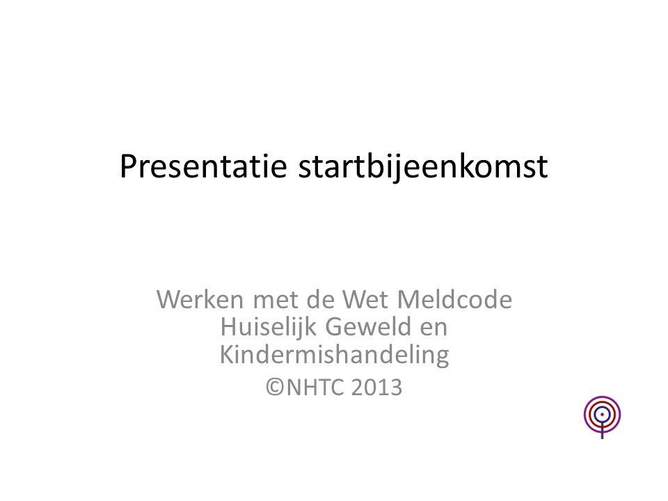 Presentatie startbijeenkomst Werken met de Wet Meldcode Huiselijk Geweld en Kindermishandeling ©NHTC 2013