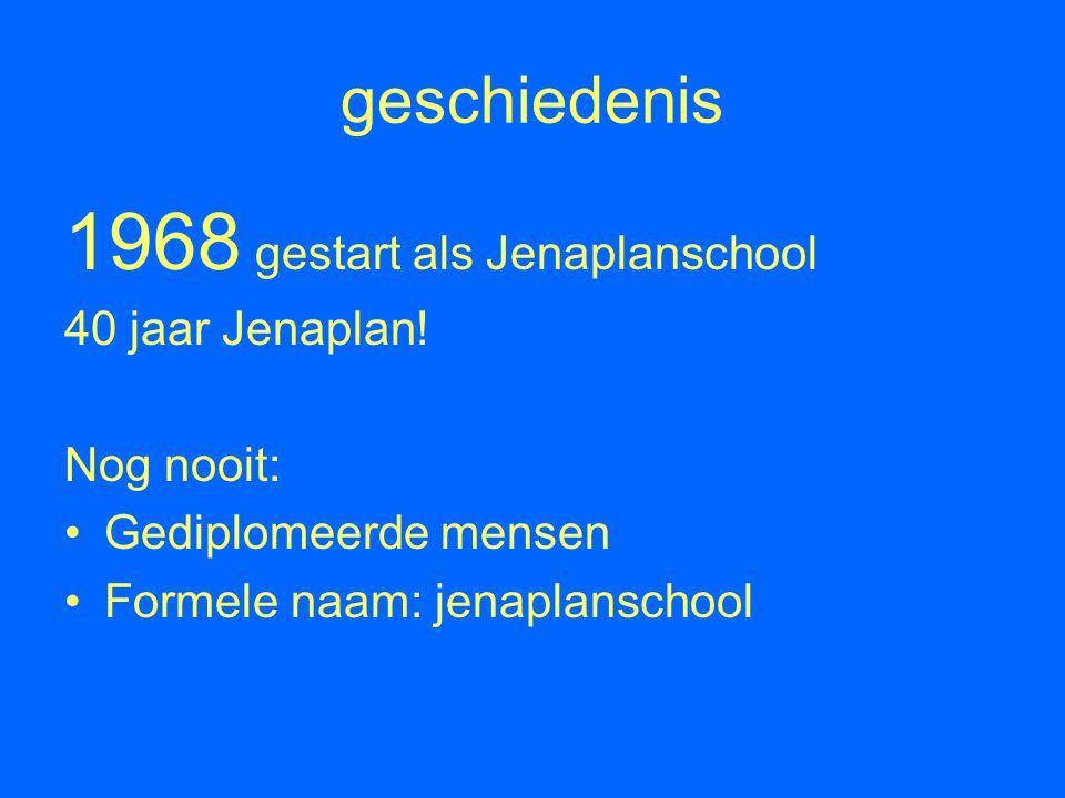 geschiedenis 1968 gestart als Jenaplanschool 40 jaar Jenaplan! Nog nooit: Gediplomeerde mensen Formele naam: jenaplanschool