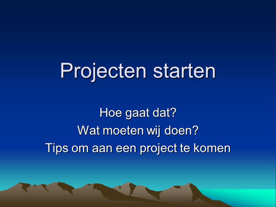 Projecten starten Hoe gaat dat? Wat moeten wij doen? Tips om aan een project te komen