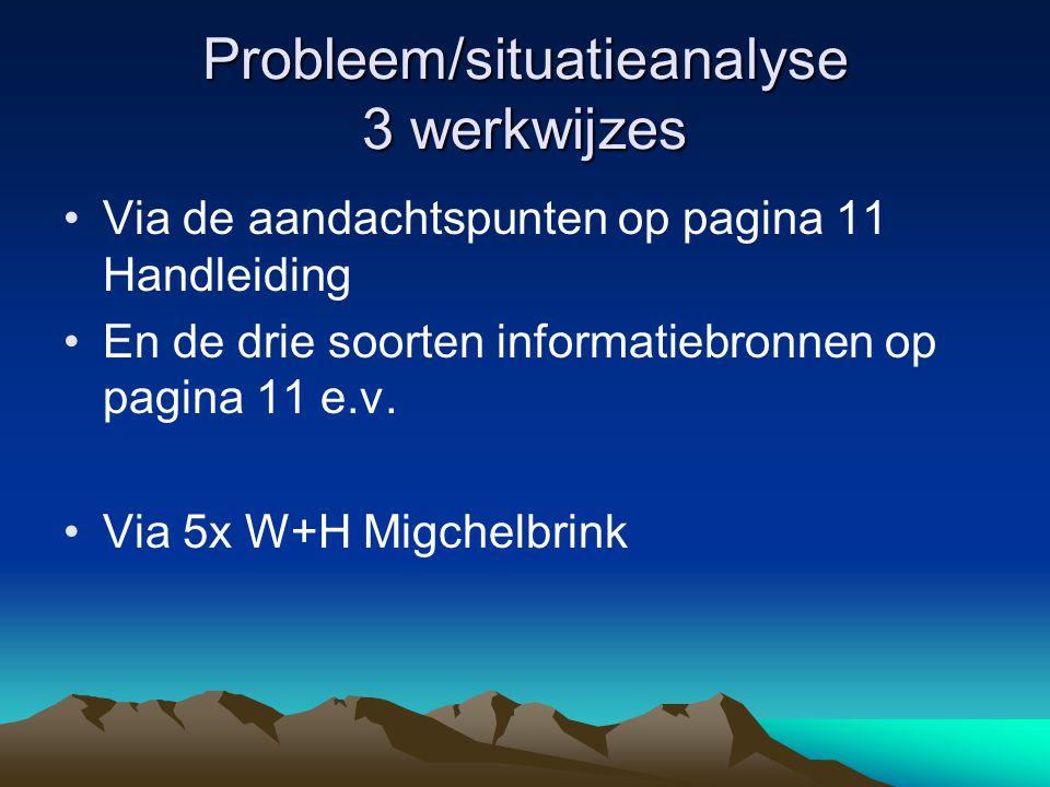 Probleem/situatieanalyse 3 werkwijzes Via de aandachtspunten op pagina 11 Handleiding En de drie soorten informatiebronnen op pagina 11 e.v. Via 5x W+