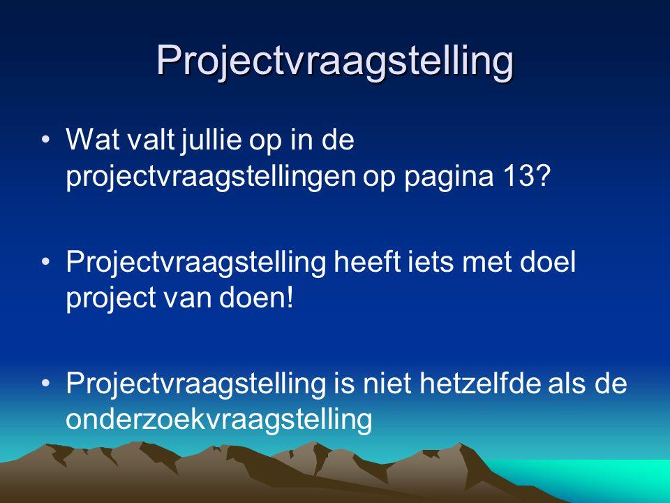 Projectvraagstelling Wat valt jullie op in de projectvraagstellingen op pagina 13? Projectvraagstelling heeft iets met doel project van doen! Projectv