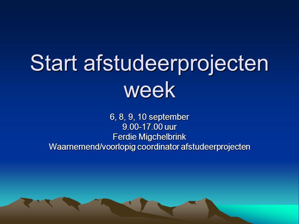 Start afstudeerprojecten week 6, 8, 9, 10 september 9.00-17.00 uur Ferdie Migchelbrink Waarnemend/voorlopig coordinator afstudeerprojecten
