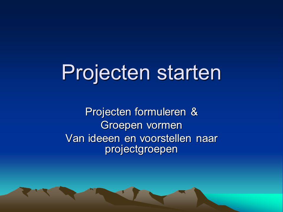 Projecten starten Projecten formuleren & Groepen vormen Van ideeen en voorstellen naar projectgroepen