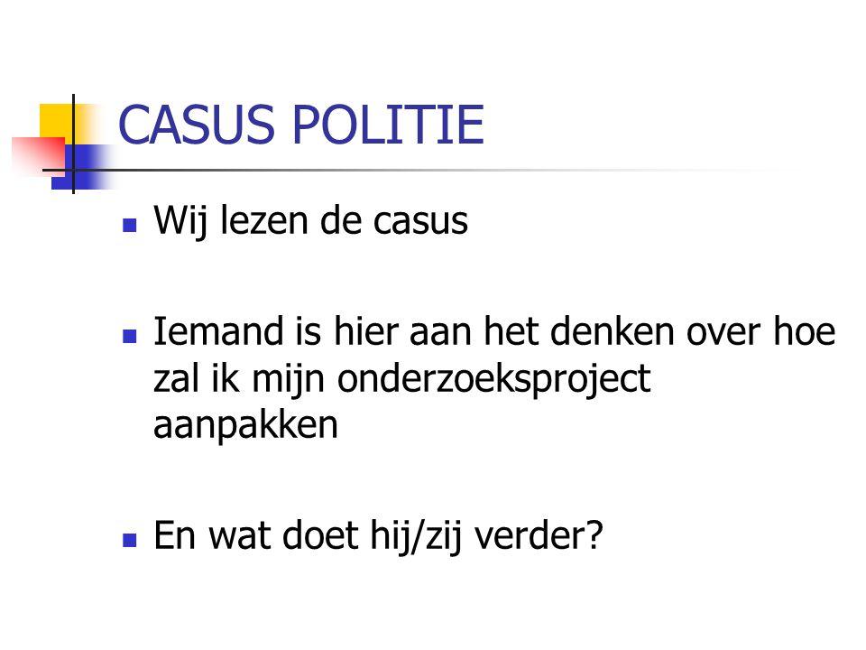CASUS POLITIE Wij lezen de casus Iemand is hier aan het denken over hoe zal ik mijn onderzoeksproject aanpakken En wat doet hij/zij verder?