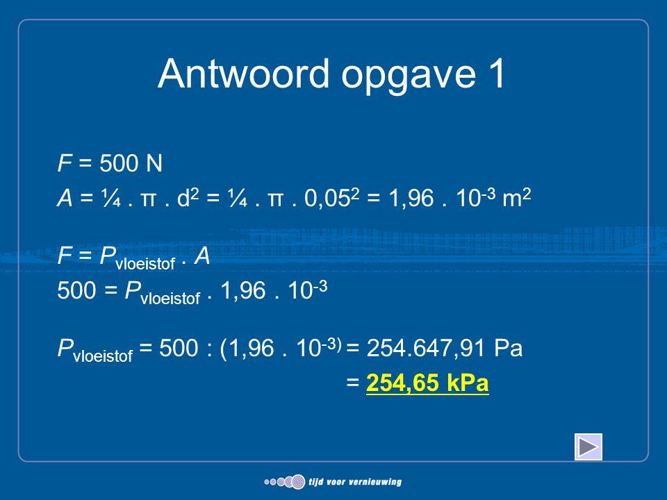 Antwoord opgave 1 F = 500 N A = ¼. π. d 2 = ¼. π. 0,05 2 = 1,96. 10 -3 m 2 F = P vloeistof. A 500 = P vloeistof. 1,96. 10 -3 P vloeistof = 500 : (1,96