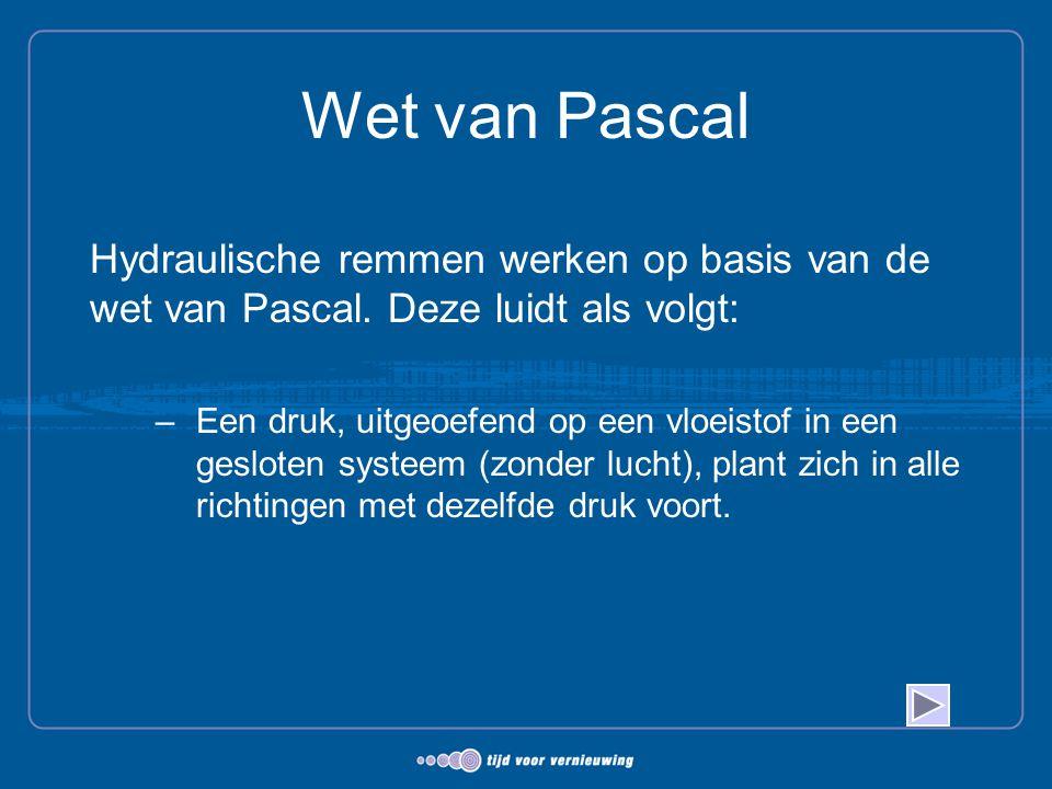 Wet van Pascal Hydraulische remmen werken op basis van de wet van Pascal. Deze luidt als volgt: –Een druk, uitgeoefend op een vloeistof in een geslote