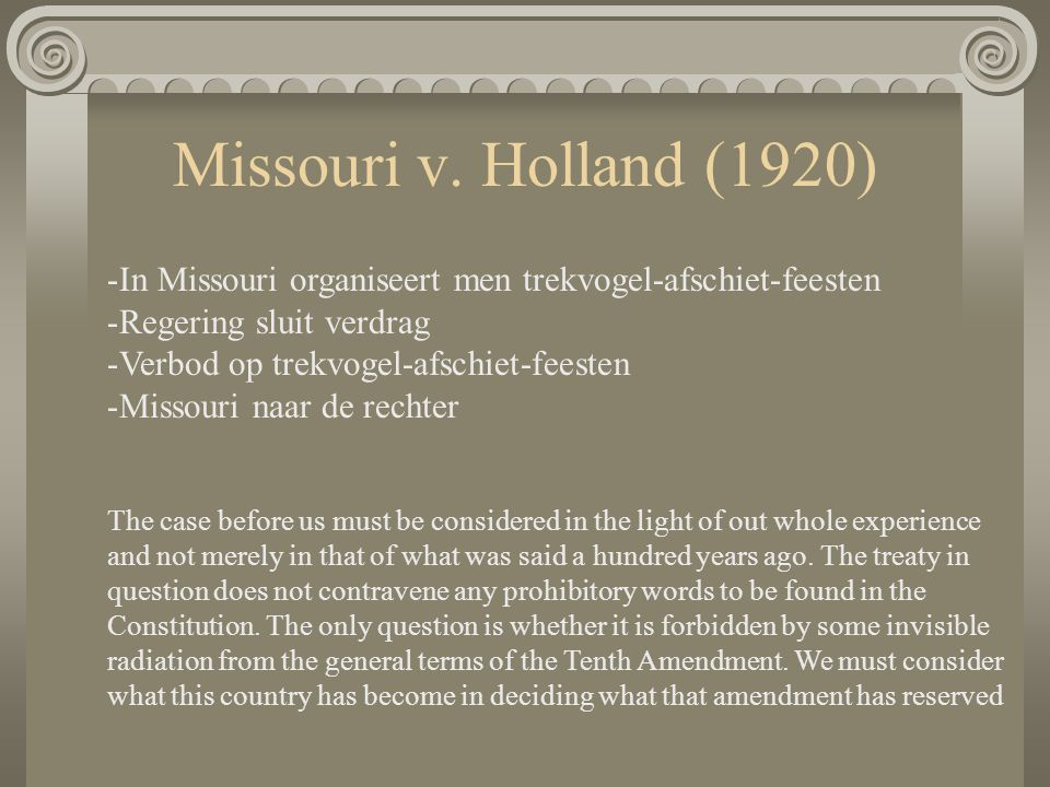 Missouri v. Holland (1920) -In Missouri organiseert men trekvogel-afschiet-feesten -Regering sluit verdrag -Verbod op trekvogel-afschiet-feesten -Miss