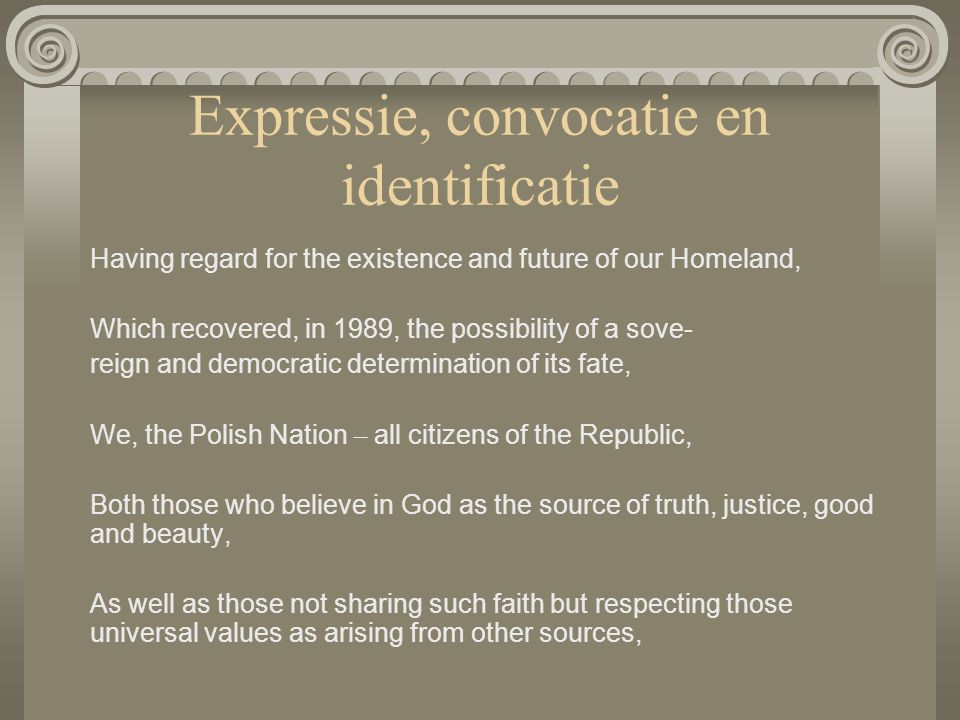 Expressie, convocatie en identificatie Having regard for the existence and future of our Homeland, Which recovered, in 1989, the possibility of a sove- reign and democratic determination of its fate, We, the Polish Nation – all citizens of the Republic, Both those who believe in God as the source of truth, justice, good and beauty, As well as those not sharing such faith but respecting those universal values as arising from other sources,