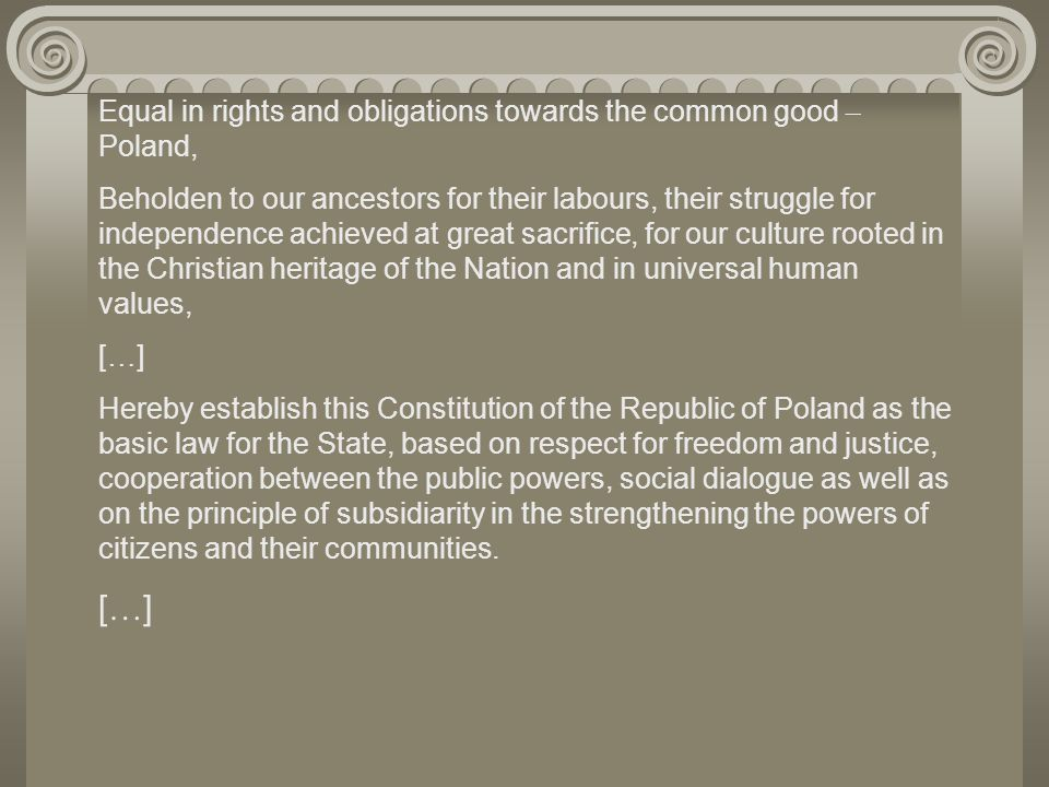 Equal in rights and obligations towards the common good – Poland, Beholden to our ancestors for their labours, their struggle for independence achieved at great sacrifice, for our culture rooted in the Christian heritage of the Nation and in universal human values, [ … ] Hereby establish this Constitution of the Republic of Poland as the basic law for the State, based on respect for freedom and justice, cooperation between the public powers, social dialogue as well as on the principle of subsidiarity in the strengthening the powers of citizens and their communities.