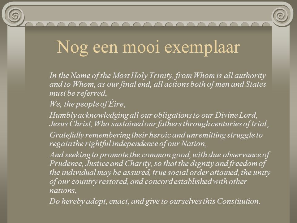 Nog een mooi exemplaar In the Name of the Most Holy Trinity, from Whom is all authority and to Whom, as our final end, all actions both of men and States must be referred, We, the people of Éire, Humbly acknowledging all our obligations to our Divine Lord, Jesus Christ, Who sustained our fathers through centuries of trial, Gratefully remembering their heroic and unremitting struggle to regain the rightful independence of our Nation, And seeking to promote the common good, with due observance of Prudence, Justice and Charity, so that the dignity and freedom of the individual may be assured, true social order attained, the unity of our country restored, and concord established with other nations, Do hereby adopt, enact, and give to ourselves this Constitution.